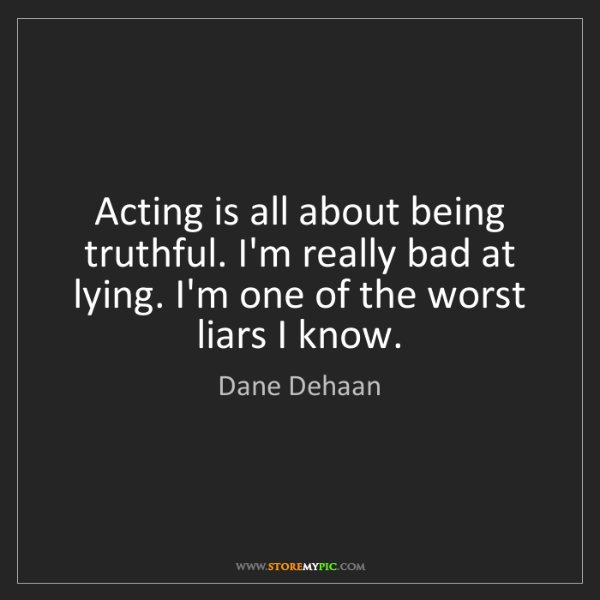 Dane Dehaan: Acting is all about being truthful. I'm really bad at...