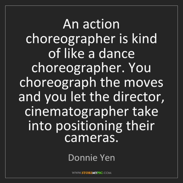 Donnie Yen: An action choreographer is kind of like a dance choreographer....