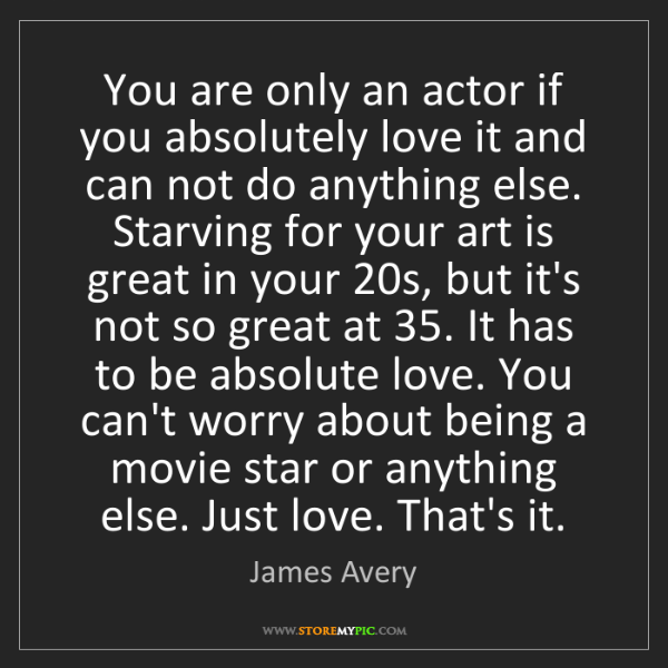 James Avery: You are only an actor if you absolutely love it and can...