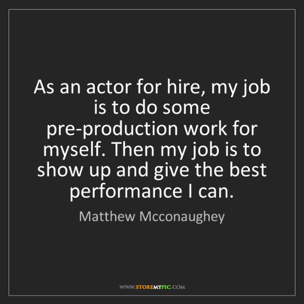 Matthew Mcconaughey: As an actor for hire, my job is to do some pre-production...