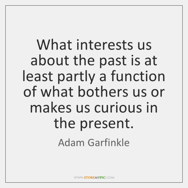 What interests us about the past is at least partly a function ...