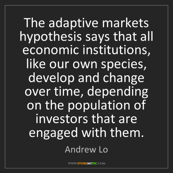 Andrew Lo: The adaptive markets hypothesis says that all economic...