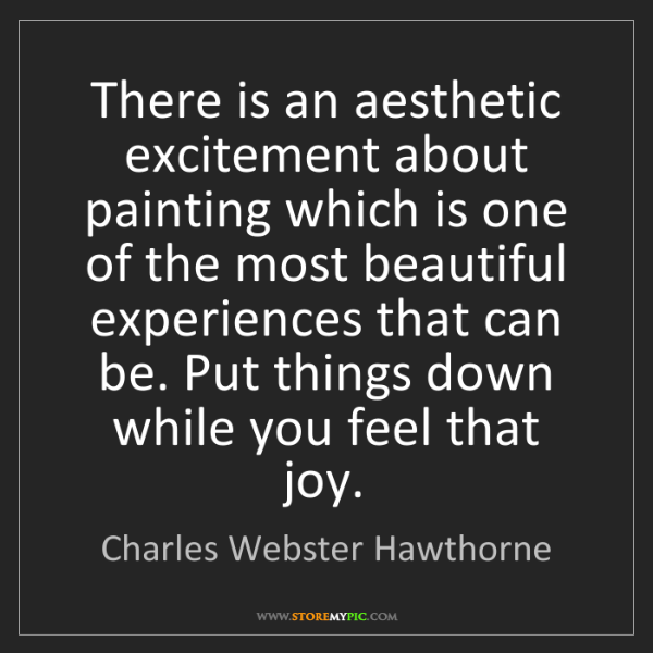 Charles Webster Hawthorne: There is an aesthetic excitement about painting which...