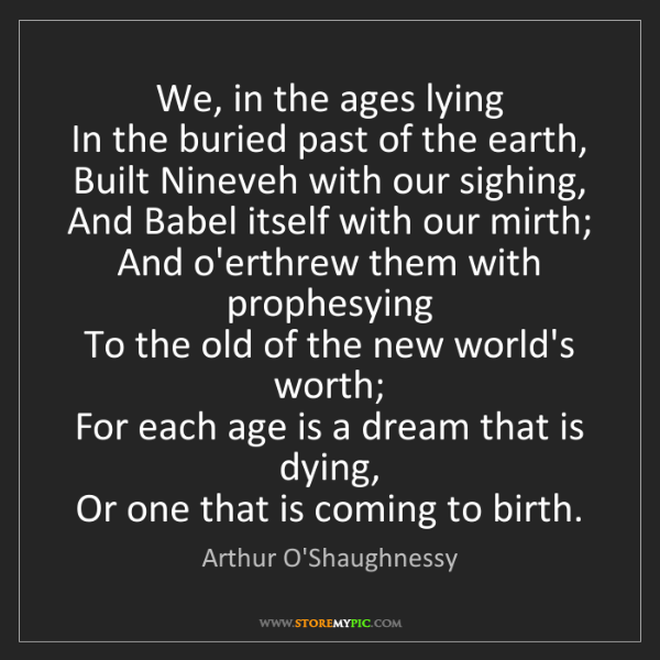 Arthur O'Shaughnessy: We, in the ages lying   In the buried past of the earth,...