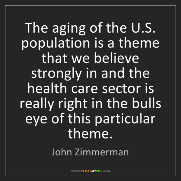 John Zimmerman: The aging of the U.S. population is a theme that we believe...