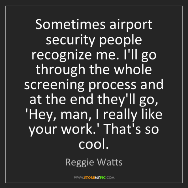Reggie Watts: Sometimes airport security people recognize me. I'll...