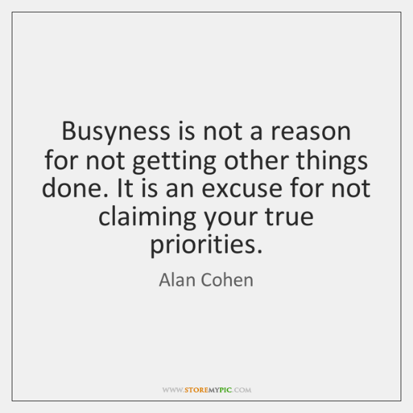 Busyness is not a reason for not getting other things done. It ...