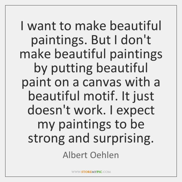 I want to make beautiful paintings. But I don't make beautiful paintings ...