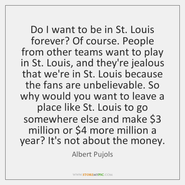 Do I want to be in St. Louis forever? Of course. People ...