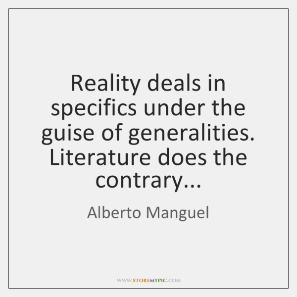 Reality deals in specifics under the guise of generalities. Literature does the ...