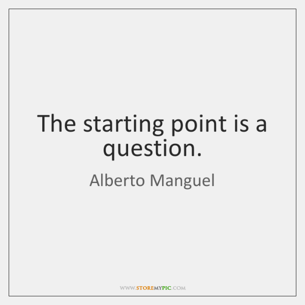 The starting point is a question.