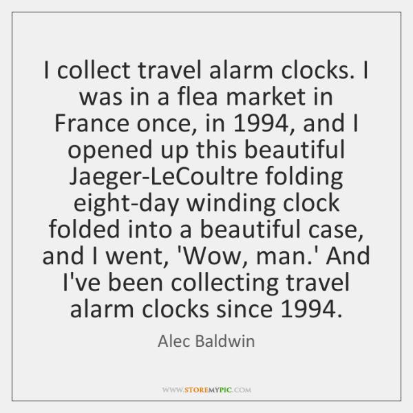 I collect travel alarm clocks. I was in a flea market in ...