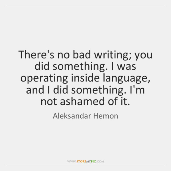 There's no bad writing; you did something. I was operating inside language, ...
