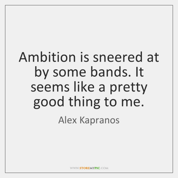 Ambition is sneered at by some bands. It seems like a pretty ...