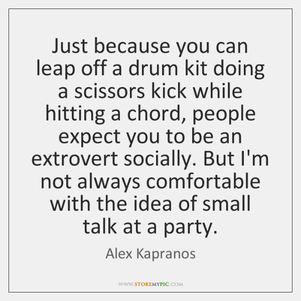 Just because you can leap off a drum kit doing a scissors ...