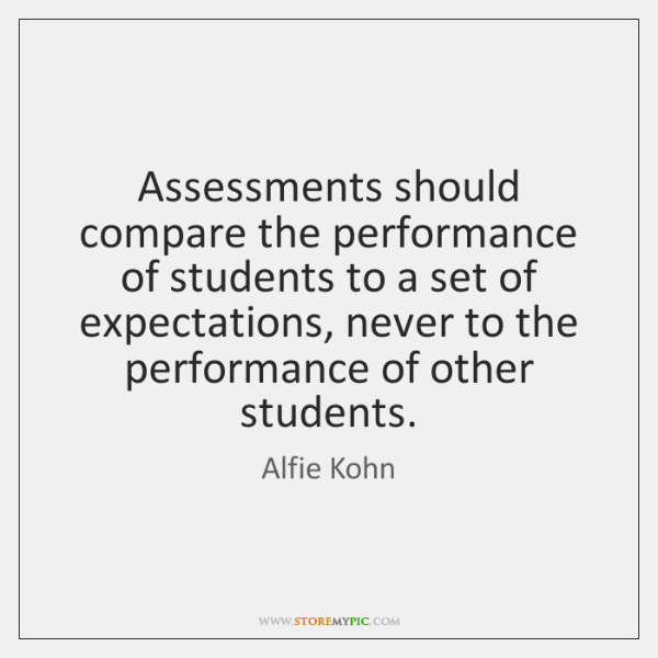 Assessments should compare the performance of students to a set of expectations, ...