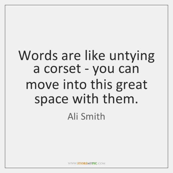 Words are like untying a corset - you can move into this ...