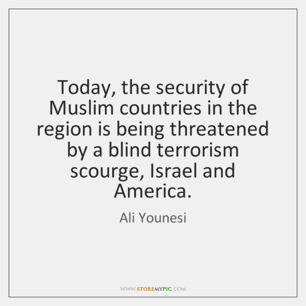 Today, the security of Muslim countries in the region is being threatened ...