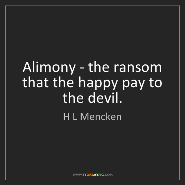 H L Mencken: Alimony - the ransom that the happy pay to the devil.