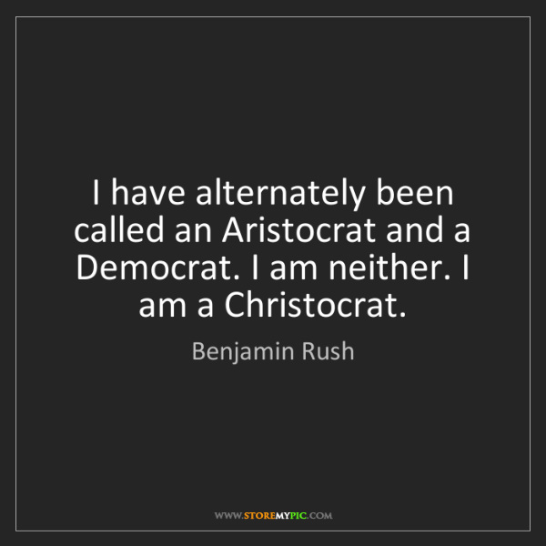 Benjamin Rush: I have alternately been called an Aristocrat and a Democrat....