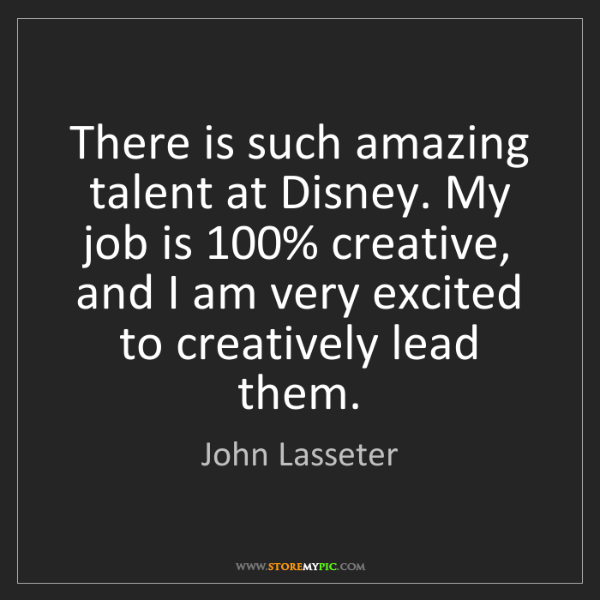 John Lasseter: There is such amazing talent at Disney. My job is 100%...
