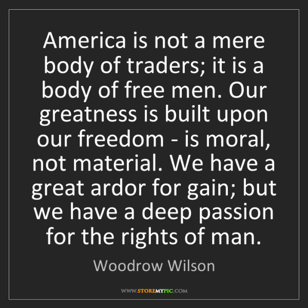 Woodrow Wilson: America is not a mere body of traders; it is a body of...