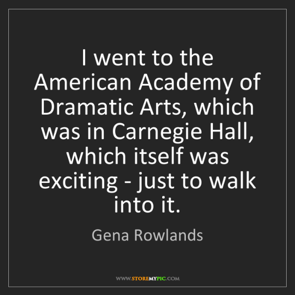 Gena Rowlands: I went to the American Academy of Dramatic Arts, which...