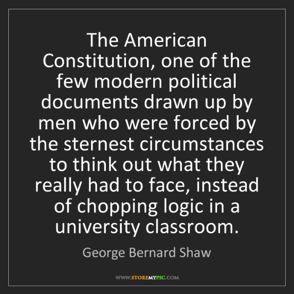George Bernard Shaw: The American Constitution, one of the few modern political...