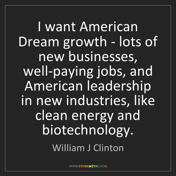 William J Clinton: I want American Dream growth - lots of new businesses,...