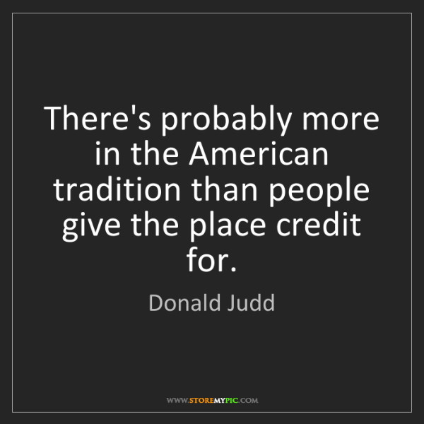 Donald Judd: There's probably more in the American tradition than...