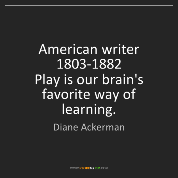 Diane Ackerman: American writer  1803-1882  Play is our brain's favorite...