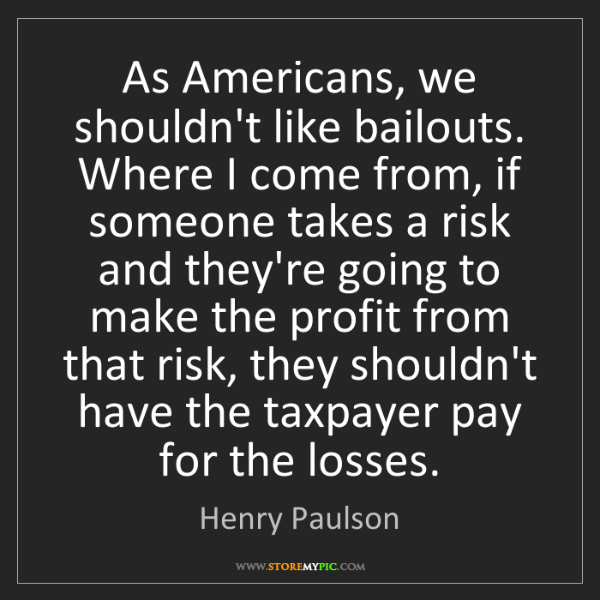 Henry Paulson: As Americans, we shouldn't like bailouts. Where I come...