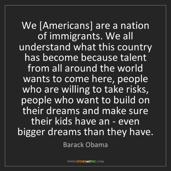 Barack Obama: We [Americans] are a nation of immigrants. We all understand...