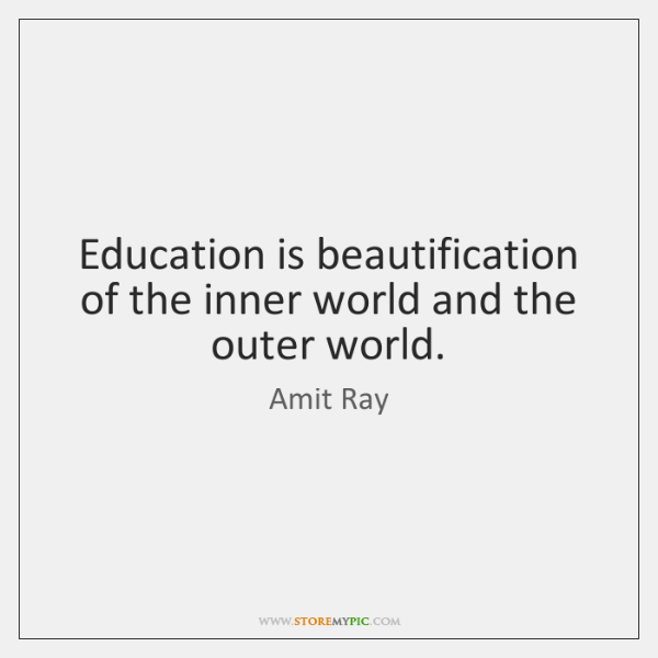 Education is beautification of the inner world and the outer world.