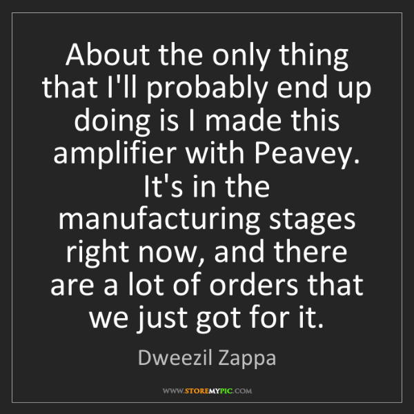 Dweezil Zappa: About the only thing that I'll probably end up doing...