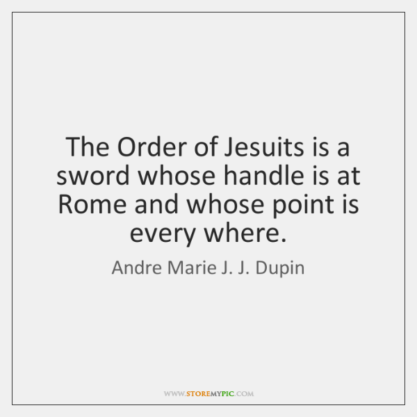 The Order of Jesuits is a sword whose handle is at Rome ...
