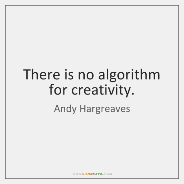 There is no algorithm for creativity.