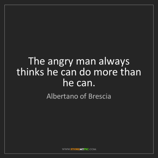 Albertano of Brescia: The angry man always thinks he can do more than he can.