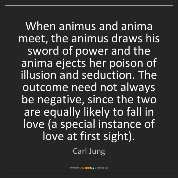 Carl Jung: When animus and anima meet, the animus draws his sword...