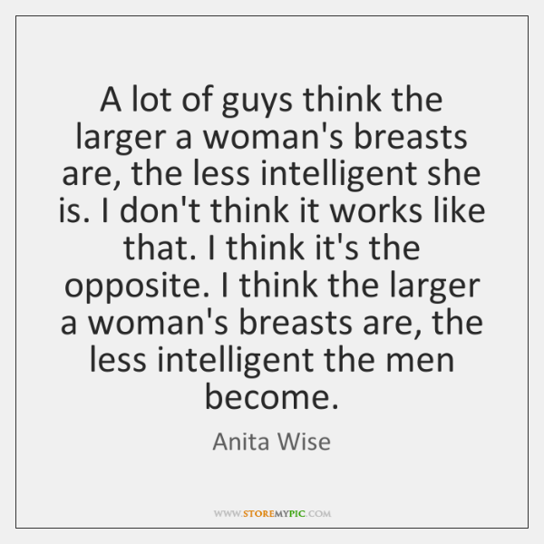A lot of guys think the larger a woman's breasts are, the ...