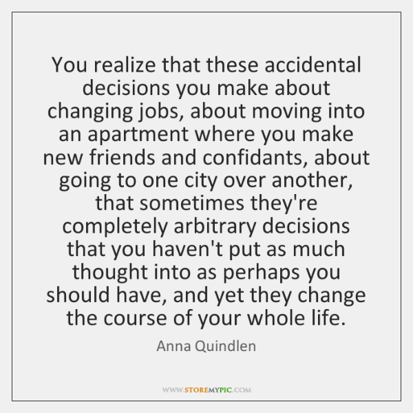 You realize that these accidental decisions you make about changing jobs, about ...