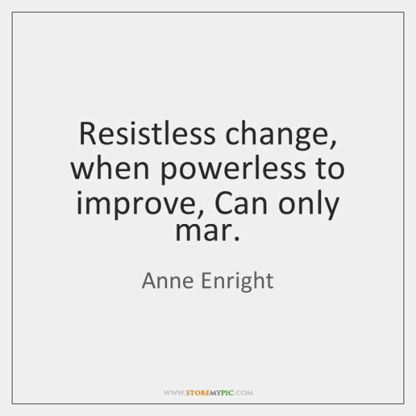 Resistless change, when powerless to improve, Can only mar.