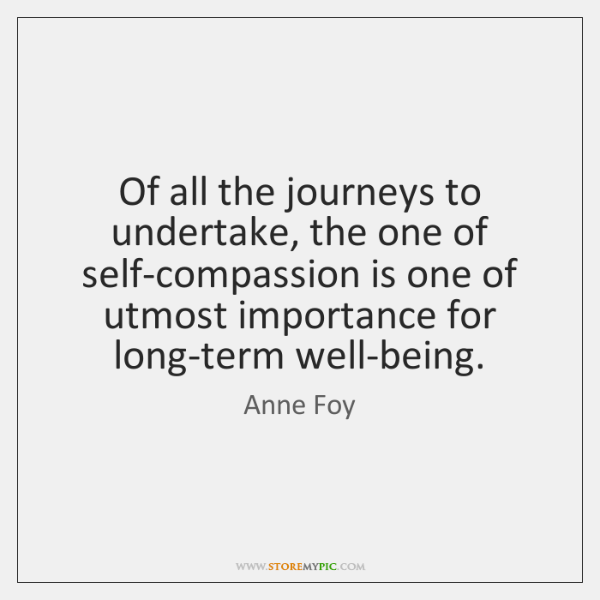 Of all the journeys to undertake, the one of self-compassion is one ...