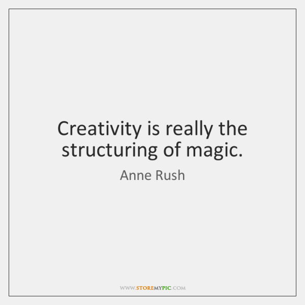 Creativity is really the structuring of magic.