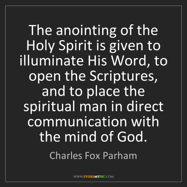 Charles Fox Parham: The anointing of the Holy Spirit is given to illuminate...