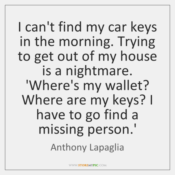 I can't find my car keys in the morning. Trying to get ...