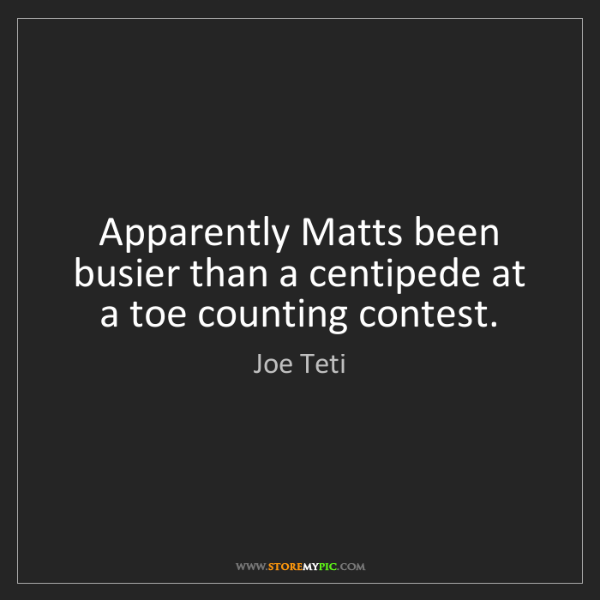 Joe Teti: Apparently Matts been busier than a centipede at a toe...