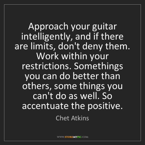 Chet Atkins: Approach your guitar intelligently, and if there are...