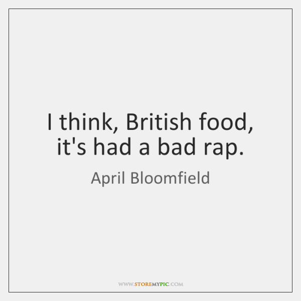 I think, British food, it's had a bad rap.