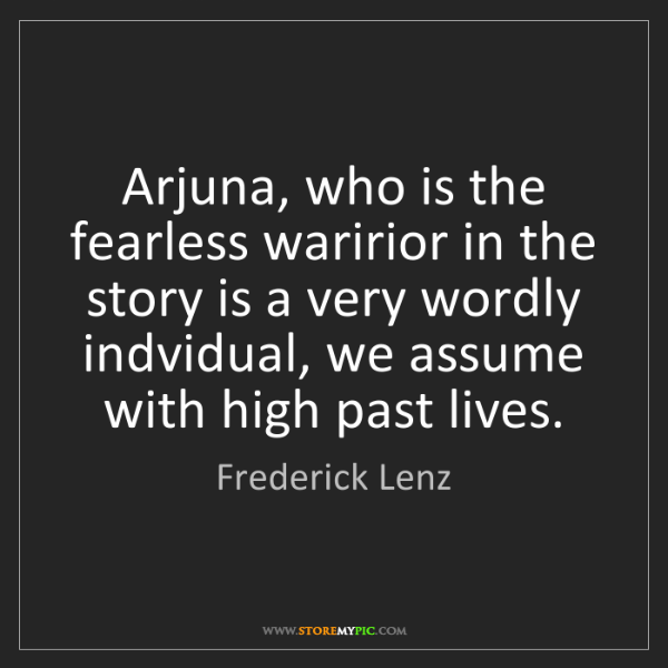 Frederick Lenz: Arjuna, who is the fearless waririor in the story is...